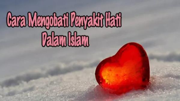 Pengertian Dan Cara Mengobati Penyakit Hati Dalam Islam